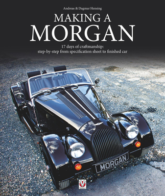 Making a Morgan: 17 Days of Craftmanship: Step-by-Step from Specification Sheet to Finished Car - Hensing, Andreas, and To, Dagmar