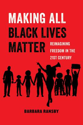 Making All Black Lives Matter: Reimagining Freedom in the Twenty-First Century - Ransby, Barbara