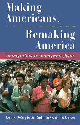 Making Americans, Remaking America: Immigration And Immigrant Policy - DeSipio, Louis, and De La Garza, Rodolfo O.