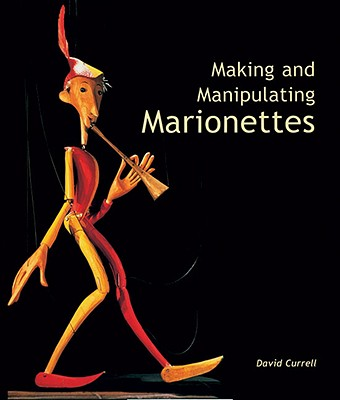 Making and Manipulating Marionettes - Currell, David