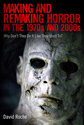 Making and Remaking Horror in the 1970s and 2000s: Why Don T They Do It Like They Used To? - Roche, David