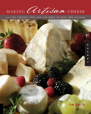 Making Artisan Cheese: Fifty Fine Cheeses That You Can Make in Your Own Kitchen - Smith, Tim
