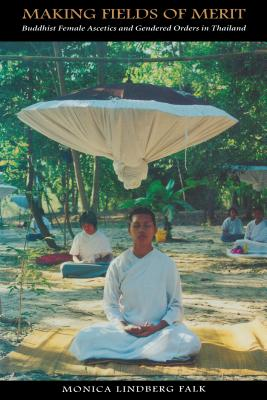 Making Fields of Merit: Buddhist Female Ascetics and Gendered Orders in Thailand - Falk, Monica Lindberg