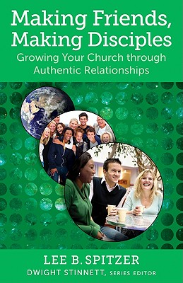 Making Friends, Making Disciples: Growing Your Church Through Authentic Relationships - Spitzer, Lee B