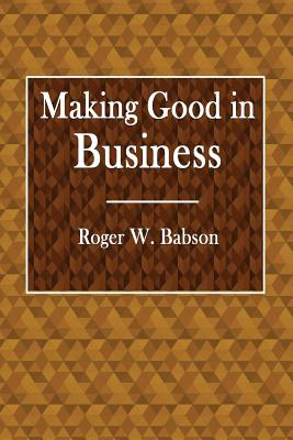 Making Good in Business - Babson, Roger W