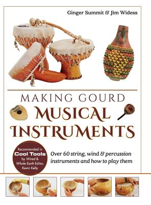 Making Gourd Musical Instruments: Over 60 String, Wind & Percussion Instruments & How to Play Them - Summit, Ginger