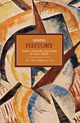 Making History: Agency, Structure, and Change in Social Theory - Callinicos, Alex