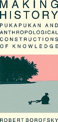 Making History: Pukapukan and Anthropological Constructions of Knowledge - Borofsky, Robert, and Howard, Alan (Foreword by)