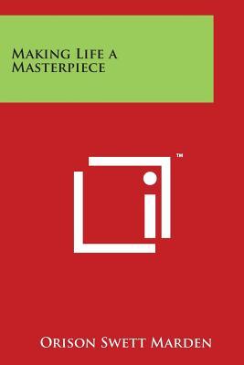 Making Life a Masterpiece - Marden, Orison Swett