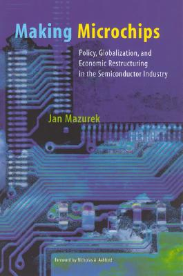 Making Microchips: Policy, Globalization, and Economic Restructuring in the Semiconductor Industry - Mazurek, Jan, Professor, and Ashford, Nicholas A (Foreword by), and Gottlieb, Robert (Editor)