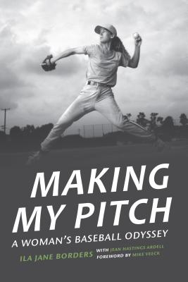 Making My Pitch: A Woman's Baseball Odyssey - Borders, Ila Jane, and Ardell, Jean Hastings, and Veeck, Mike (Foreword by)