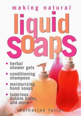 Making Natural Liquid Soaps: Herbal Shower Gels, Conditioning Shampoos, Moisturizing Hand Soaps, Luxurious Bubble Baths, and More - Failor, Catherine