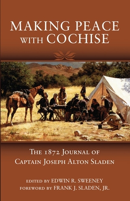 Making Peace with Cochise: The 1872 Journals of Captain Joseph Alton Sladen - Sweeney, Edwin R (Editor), and Sladen, Frank J (Foreword by)