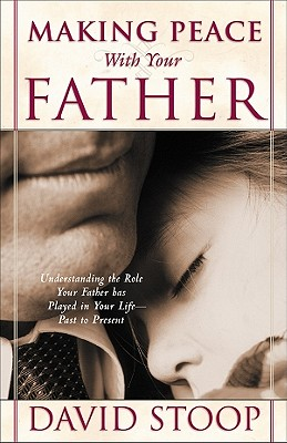 Making Peace with Your Father: Understanding the Role Your Father Has Played in Your Life--Past to Present - Stoop, David A, Dr.