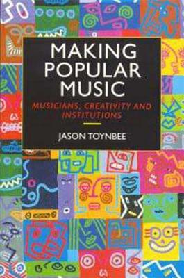 Making Popular Music: Musicians, Creativity and Institutions - Toynbee, Jason