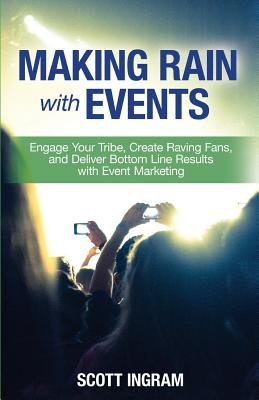 Making Rain with Events: Engage Your Tribe, Create Raving Fans and Deliver Bottom Line Results with Event Marketing - Ingram, Scott, and Hayden, Tim, and Danzinger, Frannie