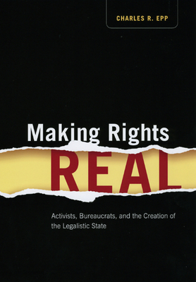 Making Rights Real: Activists, Bureaucrats, and the Creation of the Legalistic State - Epp, Charles R