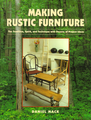 Making Rustic Furniture: The Tradition, Spirit, and Technique with Dozens of Project Ideas - Mack, Daniel, and Mack, Dan