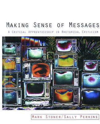 Making Sense of Messages: A Critical Apprenticeship in Rhetorical Criticism - Stoner, Mark