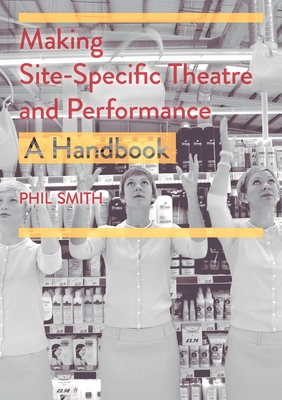 Making Site-Specific Theatre and Performance: A Handbook - Smith, Phil