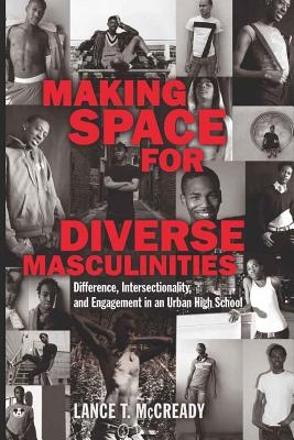 Making Space for Diverse Masculinities: Difference, Intersectionality, and Engagement in an Urban High School - McCready, Lance T