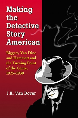 Making the Detective Story American: Biggers, Van Dine and Hammett and the Turning Point of the Genre, 1925-1930 - Van Dover, J K