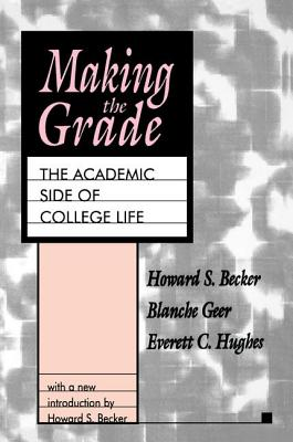 Making the Grade: The Academic Side of College Life - Becker, Howard S. (Editor)