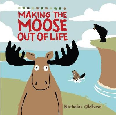 MAKING THE MOOSE OUT OF LIFE - Oldland, Nicholas