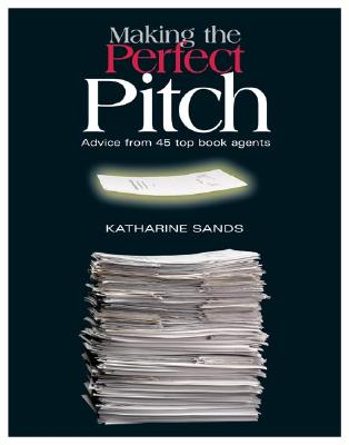 Making the Perfect Pitch: Advice from 45 Top Book Agents - Sands, Katharine (Editor)