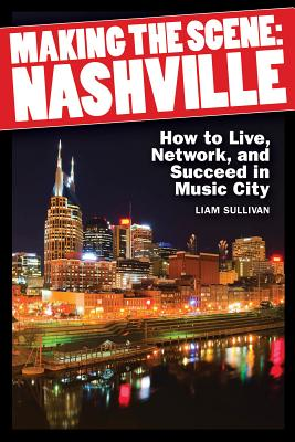 Making the Scene: Nashville: How to Live, Network, and Succeed in Music City - Sullivan, Liam