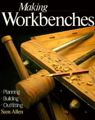 Making Workbenches: Planning * Building * Outfitting - Allen, Sam