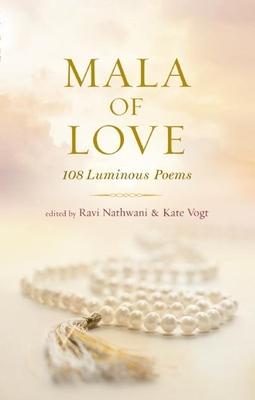 Mala of Love: 108 Luminous Poems - Nathwani, Ravi (Editor), and Vogt, Kate (Editor)