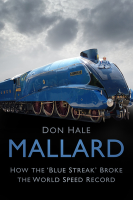 Mallard: How the 'Blue Streak' Broke the World Speed Record - Hale, Don