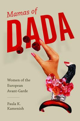 Mamas of Dada: Women of the European Avant-Garde - Kamenish, Paula K
