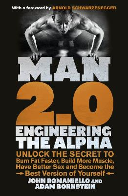 Man 2.0: Engineering the Alpha: Unlock the Secret to Burn Fat Faster, Build More Muscle, Have Better Sex and Become the Best Version of Yourself - Bornstein, Adam, and Romaniello, John, and Schwarzenegger, Arnold (Foreword by)