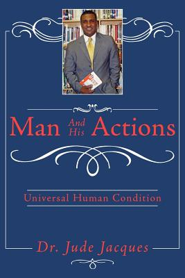 Man and His Actions: Universal Human Condition - Jacques, Jude, Dr.