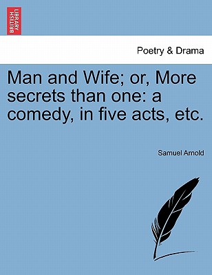 Man and Wife; Or, More Secrets Than One: A Comedy, in Five Acts, Etc. - Arnold, Samuel