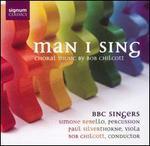 Man I Sing: Choral Music by Bob Chilcott