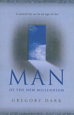 Man of the New Millennium: A Search for Us in an Age of Me - Dark, Gregory