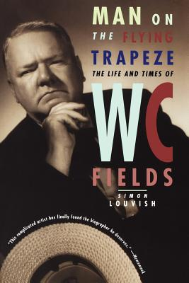 Man on the Flying Trapeze: The Life and Times of W. C. Fields - Louvish, Simon