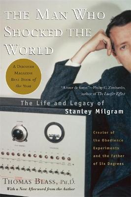 Man Who Shocked the World: The Life and Legacy of Stanley Milgram - Blass, Thomas, PH.D.