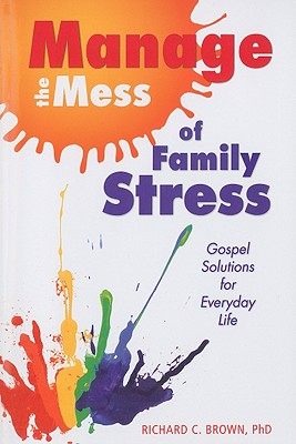 Manage the Mess of Family Stress: Gospel Solutions for Everyday Life - Brown, Richard, PhD
