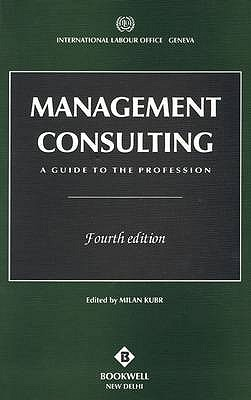 Management Consulting: A Guide to the Profession - Kubr, Milan (Editor)
