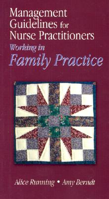 Management Guidelines for Nurse Practitioners Working in Family Practice - Running, Alice F, R.N., PH.D., and Berndt, Amy E, R.N.