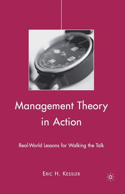 Management Theory in Action: Real-World Lessons for Walking the Talk - Kessler, Eric H, Dr.