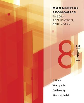 Managerial Economics: Theory, Applications, and Cases - Allen, W Bruce, and Weigelt, Keith, and Doherty, Neil A