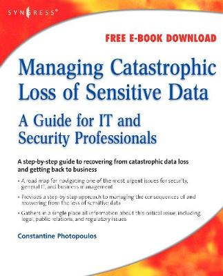 Managing Catastrophic Loss of Sensitive Data: A Guide for IT and Security Professionals - Photopoulos, Constantine
