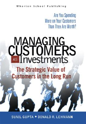 Managing Customers as Investments: The Strategic Value of Customers in the Long Run - Gupta, Sunil, and Lehmann, Donald R