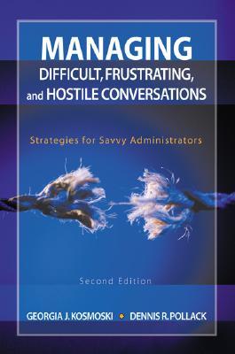 Managing Difficult, Frustrating, and Hostile Conversations: Strategies for Savvy Administrators - Kosmoski, Georgia J, Dr., and Pollack, Dennis R, Mr.