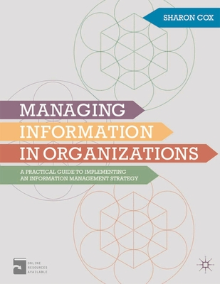 Managing Information in Organizations: A Practical Guide to Implementing an Information Management Strategy - Cox, Sharon A.